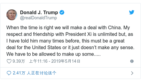 Twitter 用户名 @realDonaldTrump: When the time is right we will make a deal with China. My respect and friendship with President Xi is unlimited but, as I have told him many times before, this must be a great deal for the United States or it just doesn't make any sense. We have to be allowed to make up some.....