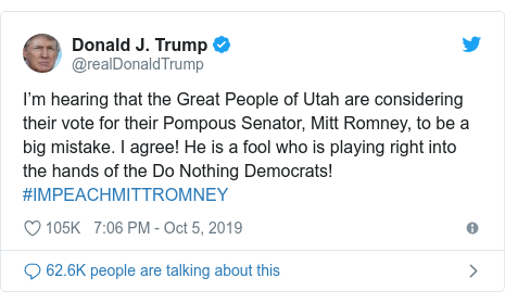 Twitter post by @realDonaldTrump: I'm hearing that the Great People of Utah are considering their vote for their Pompous Senator, Mitt Romney, to be a big mistake. I agree! He is a fool who is playing right into the hands of the Do Nothing Democrats! #IMPEACHMITTROMNEY