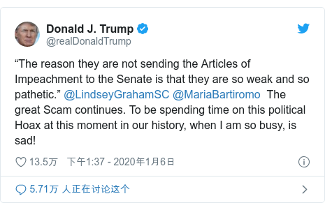 "Twitter 用户名 @realDonaldTrump: ""The reason they are not sending the Articles of Impeachment to the Senate is that they are so weak and so pathetic."" @LindseyGrahamSC @MariaBartiromo  The great Scam continues. To be spending time on this political Hoax at this moment in our history, when I am so busy, is sad!"