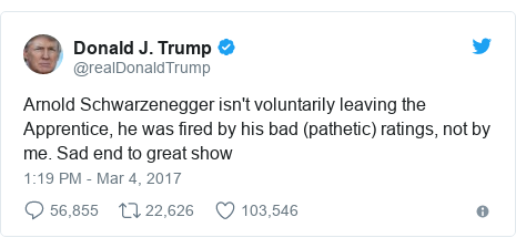 Twitter post by @realDonaldTrump: Arnold Schwarzenegger isn't voluntarily leaving the Apprentice, he was fired by his bad (pathetic) ratings, not by me. Sad end to great show