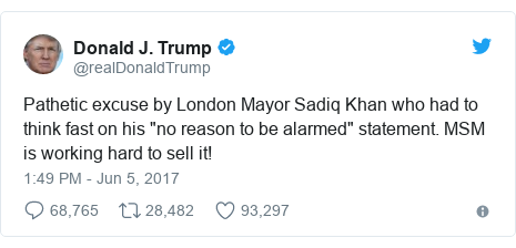 "Twitter post by @realDonaldTrump: Pathetic excuse by London Mayor Sadiq Khan who had to think fast on his ""no reason to be alarmed"" statement. MSM is working hard to sell it!"