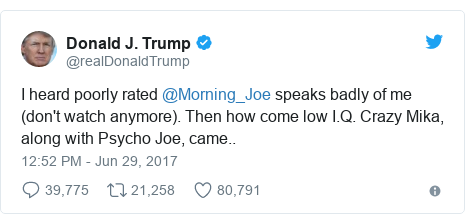 Twitter post by @realDonaldTrump: I heard poorly rated @Morning_Joe speaks badly of me (don't watch anymore). Then how come low I.Q. Crazy Mika, along with Psycho Joe, came..