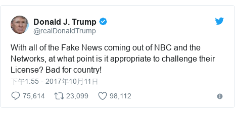 Twitter 用戶名 @realDonaldTrump: With all of the Fake News coming out of NBC and the Networks, at what point is it appropriate to challenge their License? Bad for country!