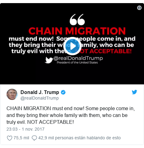 Publicación de Twitter por @realDonaldTrump: CHAIN MIGRATION must end now! Some people come in, and they bring their whole family with them, who can be truly evil. NOT ACCEPTABLE!