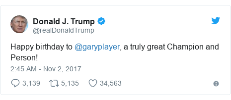 Twitter post by @realDonaldTrump: Happy birthday to @garyplayer, a truly great Champion and Person!