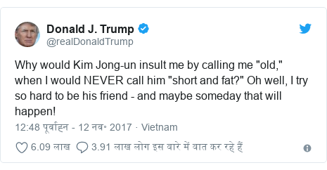 "ट्विटर पोस्ट @realDonaldTrump: Why would Kim Jong-un insult me by calling me ""old,"" when I would NEVER call him ""short and fat?"" Oh well, I try so hard to be his friend - and maybe someday that will happen!"