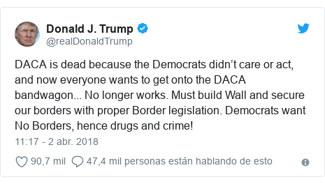 Publicación de Twitter por @realDonaldTrump: DACA is dead because the Democrats didn't care or act, and now everyone wants to get onto the DACA bandwagon... No longer works. Must build Wall and secure our borders with proper Border legislation. Democrats want No Borders, hence drugs and crime!