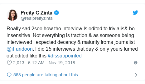 Twitter post by @realpreityzinta: Really sad 2see how the interview Is edited to trivialis& be insensitive. Not everything is traction & as someone being interviewed I expected decency & maturity froma journalist @iFaridoon. I did 25 interviews that day & only yours turned out edited like this #dissappointed