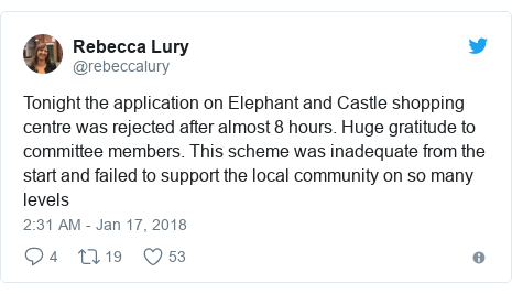 Twitter post by @rebeccalury: Tonight the application on Elephant and Castle shopping centre was rejected after almost 8 hours. Huge gratitude to committee members. This scheme was inadequate from the start and failed to support the local community on so many levels