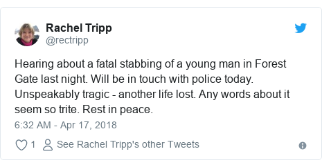 Twitter post by @rectripp: Hearing about a fatal stabbing of a young man in Forest Gate last night. Will be in touch with police today. Unspeakably tragic - another life lost. Any words about it seem so trite. Rest in peace.