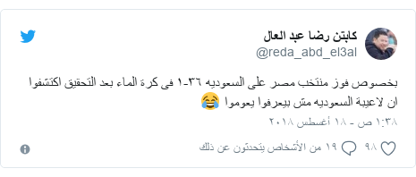 تويتر رسالة بعث بها @reda_abd_el3al: بخصوص فوز منتخب مصر على السعوديه ٣٦-١ فى كرة الماء بعد التحقيق اكتشفوا ان لاعيبة السعوديه مش بيعرفوا يعوموا 😂
