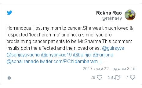 ٹوئٹر پوسٹس @rekha49 کے حساب سے: Horrendous.I lost my mom to cancer.She was t much loved & respected 'teacheramma' and not a sinner you are proclaiming cancer patients to be Mr.Sharma.This comment insults both the affected and their loved ones. @gulrayys @sanjayuvacha @priyankac19 @bainjal @ranjona @sonaliranade