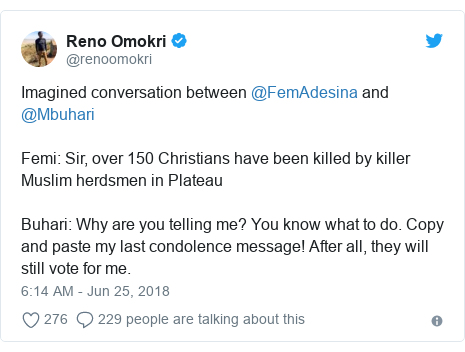 Twitter post by @renoomokri: Imagined conversation between @FemAdesina and @MbuhariFemi  Sir, over 150 Christians have been killed by killer Muslim herdsmen in Plateau Buhari  Why are you telling me? You know what to do. Copy and paste my last condolence message! After all, they will still vote for me.