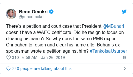 Twitter post by @renoomokri: There's a petition and court case that President @MBuhari doesn't have a WAEC certificate. Did he resign to focus on clearing his name? So why does the same PMB expect Onnoghen to resign and clear his name after Buhari's ex spokesman wrote a petition against him? #TankoIsaUsurper