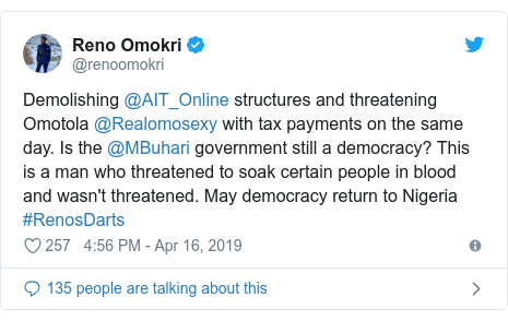 Twitter post by @renoomokri: Demolishing @AIT_Online structures and threatening Omotola @Realomosexy with tax payments on the same day. Is the @MBuhari government still a democracy? This is a man who threatened to soak certain people in blood and wasn't threatened. May democracy return to Nigeria #RenosDarts