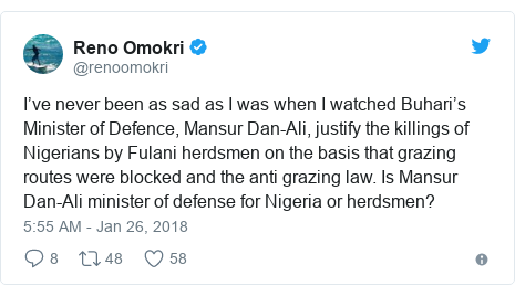 Twitter post by @renoomokri: I've never been as sad as I was when I watched Buhari's Minister of Defence, Mansur Dan-Ali, justify the killings of Nigerians by Fulani herdsmen on the basis that grazing routes were blocked and the anti grazing law. Is Mansur Dan-Ali minister of defense for Nigeria or herdsmen?