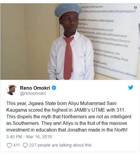 Twitter post by @renoomokri: This year, Jigawa State born Aliyu Muhammad Sani Kaugama scored the highest in JAMB's UTME with 311. This dispels the myth that Northerners are not as intelligent as Southerners. They are! Aliyu is the fruit of the massive investment in education that Jonathan made in the North!