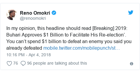 Twitter post by @renoomokri: In my opinion, this headline should read [Breaking] 2019  Buhari Approves $1 Billion to Facilitate His Re-election'. You can't spend $1 billion to defeat an enemy you said you already defeated