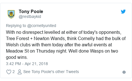 Twitter post by @restbaykid: With no disrespect levelled at either of today's opponents, Tree Forest + Newton Wands, think Cornelly had the bulk of Welsh clubs with them today after the awful events at Meadow St on Thursday night. Well done Wasps on two good wins.