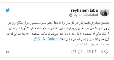 پست توییتر از @reyhantabatabai: بنیامین بهادری کنسرتش در کرمان را به دلیل عدم اجازه حضور نوازندگان زن بر روی سن کنسل کرد.آقای وزیرارشاد این داستان تا کجا ادامه دارد؟ گویا ادارههای ارشاد مانع از حضور زنان در روی سن میشوند مانند اصفهان. هرچه سریع تر به این ممنوعیت بی پایه و اساس پایان دهید @S_A_Salehi