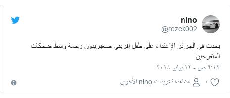 تويتر رسالة بعث بها @rezek002: يحدث في الجزائر الإعتداء على طفل إفريقي صغيربدون رحمة وسط ضحكات المتفرجين