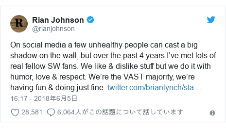 Twitter post by @rianjohnson: On social media a few unhealthy people can cast a big shadow on the wall, but over the past 4 years I've met lots of real fellow SW fans. We like & dislike stuff but we do it with humor, love & respect. We're the VAST majority, we're having fun & doing just fine.