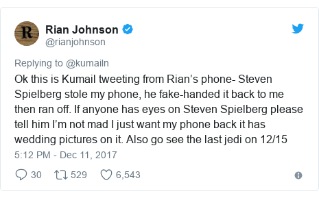 Twitter post by @rianjohnson: Ok this is Kumail tweeting from Rian's phone- Steven Spielberg stole my phone, he fake-handed it back to me then ran off. If anyone has eyes on Steven Spielberg please tell him I'm not mad I just want my phone back it has wedding pictures on it. Also go see the last jedi on 12/15