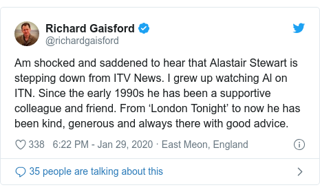 Twitter post by @richardgaisford: Am shocked and saddened to hear that Alastair Stewart is stepping down from ITV News. I grew up watching Al on ITN. Since the early 1990s he has been a supportive colleague and friend. From 'London Tonight' to now he has been kind, generous and always there with good advice.