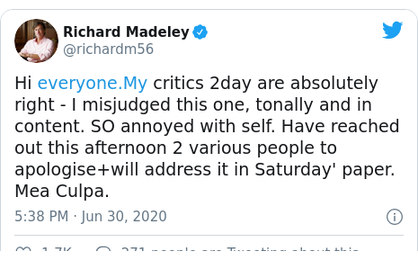 Twitter post by @richardm56: Hi  critics 2day are absolutely right - I misjudged this one, tonally and in content. SO annoyed with self. Have reached out this afternoon 2 various people to apologise+will address it in Saturday' paper. Mea Culpa.