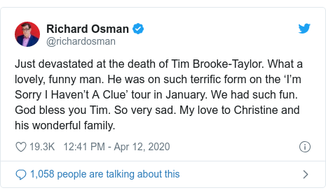 Twitter post by @richardosman: Just devastated at the death of Tim Brooke-Taylor. What a lovely, funny man. He was on such terrific form on the 'I'm Sorry I Haven't A Clue' tour in January. We had such fun. God bless you Tim. So very sad. My love to Christine and his wonderful family.