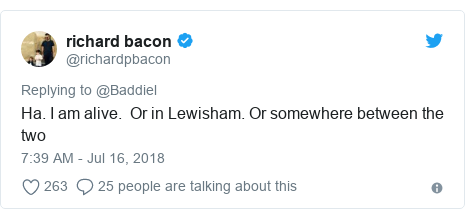 Twitter post by @richardpbacon: Ha. I am alive.  Or in Lewisham. Or somewhere between the two