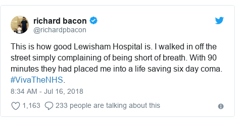 Twitter post by @richardpbacon: This is how good Lewisham Hospital is. I walked in off the street simply complaining of being short of breath. With 90 minutes they had placed me into a life saving six day coma. #VivaTheNHS.