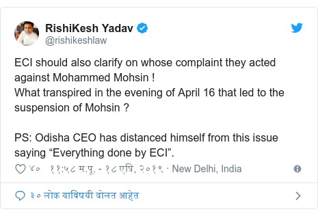 """Twitter post by @rishikeshlaw: ECI should also clarify on whose complaint they acted against Mohammed Mohsin !What transpired in the evening of April 16 that led to the suspension of Mohsin ?PS  Odisha CEO has distanced himself from this issue saying """"Everything done by ECI""""."""