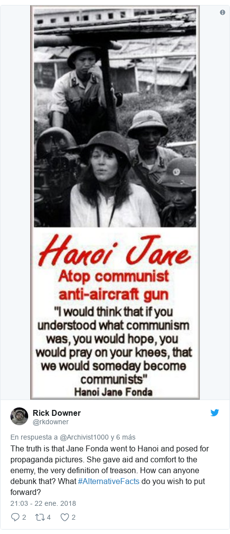 Publicación de Twitter por @rkdowner: The truth is that Jane Fonda went to Hanoi and posed for propaganda pictures. She gave aid and comfort to the enemy, the very definition of treason. How can anyone debunk that? What #AlternativeFacts do you wish to put forward?