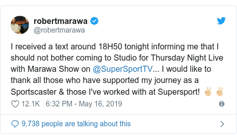 Twitter post by @robertmarawa: I received a text around 18H50 tonight informing me that I should not bother coming to Studio for Thursday Night Live with Marawa Show on @SuperSportTV... I would like to thank all those who have supported my journey as a Sportscaster & those I've worked with at Supersport! ✌🏼✌🏼