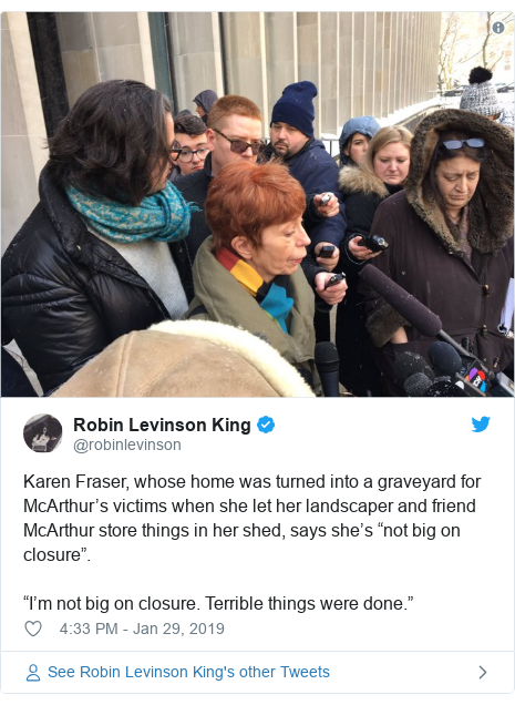 "Twitter post by @robinlevinson: Karen Fraser, whose home was turned into a graveyard for McArthur's victims when she let her landscaper and friend McArthur store things in her shed, says she's ""not big on closure"".""I'm not big on closure. Terrible things were done."""