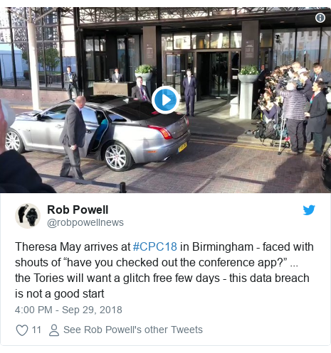 "Twitter post by @robpowellnews: Theresa May arrives at #CPC18 in Birmingham - faced with shouts of ""have you checked out the conference app?"" ... the Tories will want a glitch free few days - this data breach is not a good start"