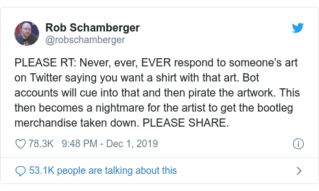 Twitter post by @robschamberger: PLEASE RT  Never, ever, EVER respond to someone's art on Twitter saying you want a shirt with that art. Bot accounts will cue into that and then pirate the artwork. This then becomes a nightmare for the artist to get the bootleg merchandise taken down. PLEASE SHARE.