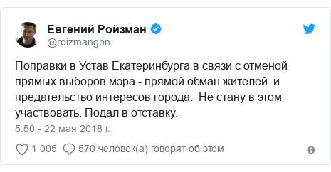 Twitter пост, автор: @roizmangbn: Поправки в Устав Екатеринбурга в связи с отменой прямых выборов мэра - прямой обман жителей  и предательство интересов города.  Не стану в этом участвовать. Подал в отставку.