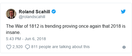 Twitter post by @rolandscahill: The War of 1812 is trending proving once again that 2018 is insane.