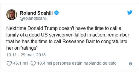 Publicación de Twitter por @rolandscahill: Next time Donald Trump doesn't have the time to call a family of a dead US servicemen killed in action, remember that he has the time to call Roseanne Barr to congratulate her on 'ratings'