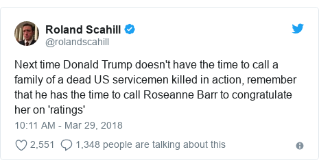 Twitter post by @rolandscahill: Next time Donald Trump doesn't have the time to call a family of a dead US servicemen killed in action, remember that he has the time to call Roseanne Barr to congratulate her on 'ratings'