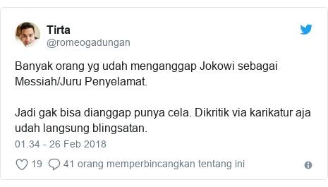 Twitter pesan oleh @romeogadungan: Banyak orang yg udah menganggap Jokowi sebagai Messiah/Juru Penyelamat. Jadi gak bisa dianggap punya cela. Dikritik via karikatur aja udah langsung blingsatan.
