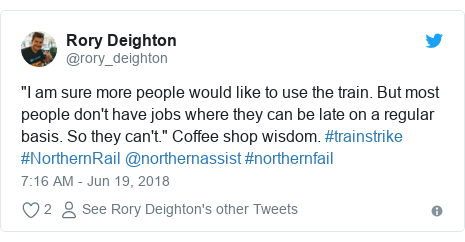 """Twitter post by @rory_deighton: """"I am sure more people would like to use the train. But most people don't have jobs where they can be late on a regular basis. So they can't."""" Coffee shop wisdom. #trainstrike #NorthernRail @northernassist #northernfail"""