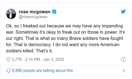 Twitter post by @rosemcgowan: Ok, so I freaked out because we may have any impending war. Sometimes it's okay to freak out on those in power. It's our right. That is what so many Brave soldiers have fought for. That is democracy. I do not want any more American soldiers killed. That's it.