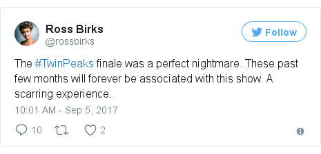 Twitter post by @rossbirks: The #TwinPeaks finale was a perfect nightmare. These past few months will forever be associated with this show. A scarring experience.