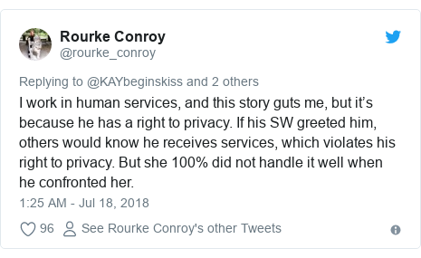 Twitter post by @rourke_conroy: I work in human services, and this story guts me, but it's because he has a right to privacy. If his SW greeted him, others would know he receives services, which violates his right to privacy. But she 100% did not handle it well when he confronted her.