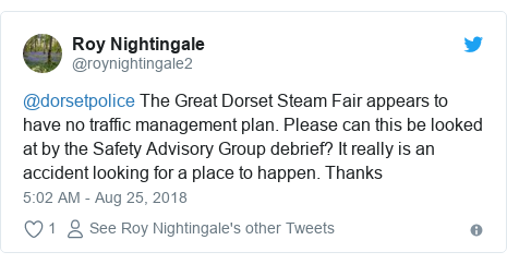 Twitter post by @roynightingale2: @dorsetpolice The Great Dorset Steam Fair appears to have no traffic management plan. Please can this be looked at by the Safety Advisory Group debrief? It really is an accident looking for a place to happen. Thanks
