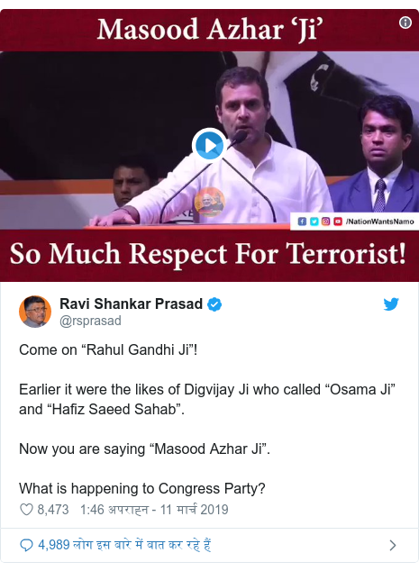 "ट्विटर पोस्ट @rsprasad: Come on ""Rahul Gandhi Ji""!Earlier it were the likes of Digvijay Ji who called ""Osama Ji"" and ""Hafiz Saeed Sahab"".Now you are saying ""Masood Azhar Ji"".What is happening to Congress Party?"