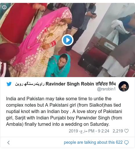ٹوئٹر پوسٹس @rsrobin1 کے حساب سے: India and Pakistan may take some time to untie the complex notes but A Pakistani girl (from Sialkot)has tied nuptial knot with an Indian boy . A love story of Pakistani girl, Sarjit with Indian Punjabi boy Parwinder Singh (from Ambala) finally turned into a wedding on Saturday.